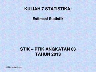 KULIAH 7 STATISTIKA: Estimasi Statistik STIK – PTIK ANGKATAN 63  TAHUN 2013
