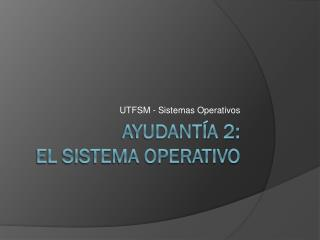 Ayudant�a 2:  El Sistema Operativo