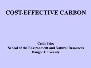 COST-EFFECTIVE CARBON     Colin Price School of the Environment and Natural Resources Bangor University