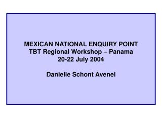 MEXICAN NATIONAL ENQUIRY POINT TBT Regional Workshop   Panama 20-22 July 2004  Danielle Schont Avenel
