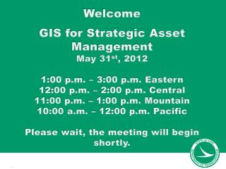 Welcome GIS for Strategic Asset Management May 31 st , 2012 1:00 p.m. – 3:00 p.m.  Eastern