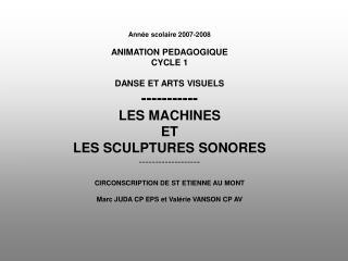 Ann e scolaire 2007-2008  ANIMATION PEDAGOGIQUE CYCLE 1  DANSE ET ARTS VISUELS ----------- LES MACHINES  ET  LES SCULPTU