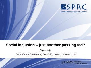 Social Inclusion   just another passing fad Ilan Katz Fairer Future Conference, TasCOSS, Hobart, October 2008