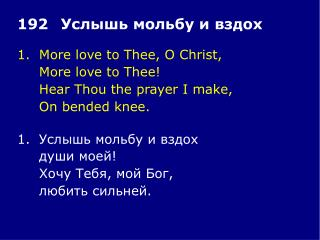 1.	More love to Thee, O Christ, 	More love to Thee! 	Hear Thou the prayer I make, 	On bended knee.