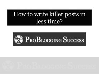 How to write killer posts faster and easier