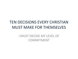 TEN DECISIONS EVERY CHRISTIAN MUST MAKE FOR THEMSELVES