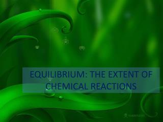 EQUILIBRIUM: THE EXTENT OF CHEMICAL REACTIONS