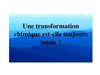 Une transformation chimique est-elle toujours totale?