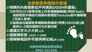 ◎吸睛的內容是 數位 戶外廣告 DOOH 的重點 : 你可以 DIY 使用市面上的多媒體編輯器 ( 例如 Flash) 或智慧型手機自行拍攝內容搭配 Youtube 影片編輯器 ( 可加入音樂 )