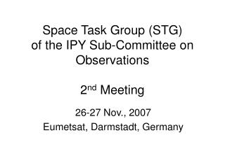 Space Task Group (STG) of the IPY Sub-Committee on Observations  2 nd  Meeting