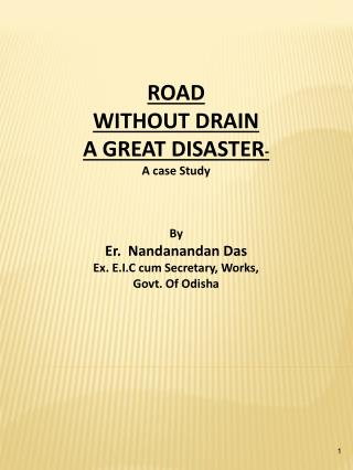 ROAD  WITHOUT DRAIN  A GREAT DISASTER- A case Study    By Er.  Nandanandan Das Ex. E.I.C cum Secretary, Works,  Govt. Of