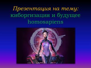 Презентация на тему: киборгизация и будущее homosapiens