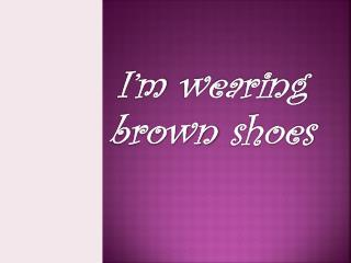 I�m wearing brown shoes