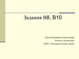 Задания В 8, В10 Лосева Екатерина Анатольевна Учитель математики МОУ «Университетский лицей»