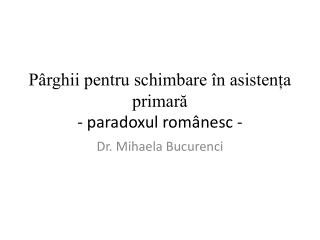Pârghii pentru schimbare în asistența  primară -  paradoxul românesc  -