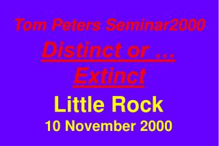 Tom Peters Seminar2000 Distinct or … Extinct Little Rock 10 November 2000