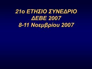 2 1 ο ΕΤΗΣΙΟ ΣΥΝΕΔΡΙΟ  ΔΕΒΕ 200 7 8 -11 Νοεμβρίου 200 7