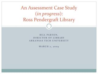 An Assessment Case Study ( in progress ): Ross Pendergraft Library