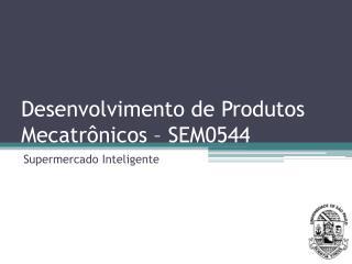 Desenvolvimento de Produtos Mecatrônicos – SEM0544