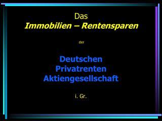 Das  Immobilien – Rentensparen  der Deutschen  Privatrenten  Aktiengesellschaft i.  Gr .