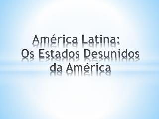 América Latina: Os Estados Desunidos da América