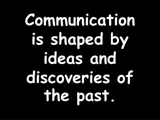 Communication is shaped by ideas and discoveries of the past.