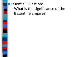 Essential Question : What is the significance of the Byzantine Empire?