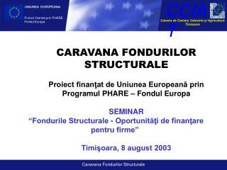 CARAVANA FONDURILOR STRUCTURALE Proiect finanţat de Uniunea Europeană prin