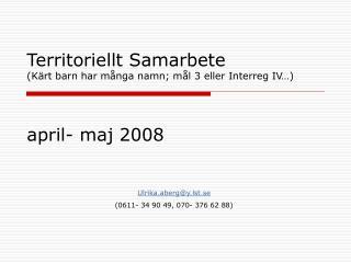 Territoriellt Samarbete  (Kärt barn har många namn; mål 3 eller Interreg IV…)  april- maj 2008