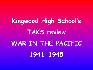 Kingwood High School's TAKS review WAR IN THE PACIFIC 1941-1945