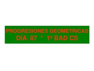 PROGRESIONES GEOMÉTRICAS DÍA  07  *  1º BAD CS