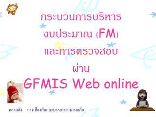 กระบวนการบริหารงบประมาณ  ( FM )  และการตรวจสอบ ผ่าน  GFMIS Web online