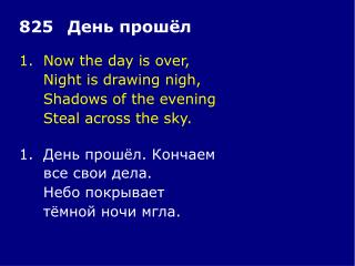 1.	Now the day is over, 	Night is drawing nigh, 	Shadows of the evening 	Steal across the sky.