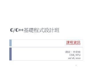 講師:林業峻 CSIE, NTU 10/ 16, 2010