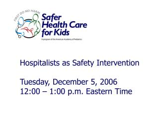 Hospitalists as Safety Intervention Tuesday, December 5, 2006 12:00 – 1:00 p.m. Eastern Time