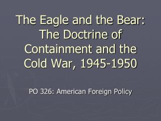 The Eagle and the Bear: The Doctrine of Containment and the Cold War, 1945-1950
