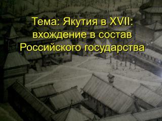 Тема: Якутия в  XVII : вхождение в состав Российского государства