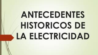 ANTECEDENTES HISTORICOS DE LA ELECTRICIDAD
