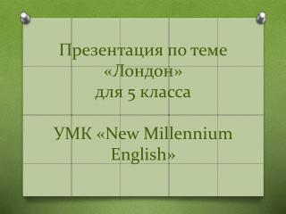 Презентация по теме «Лондон» для  5 класса УМК « New Millennium English »