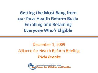 December 1, 2009 Alliance for Health Reform Briefing Tricia Brooks