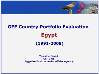 GEF Country Portfolio Evaluation Egypt  (1991-2008) Yasmine Fouad  GEF Unit
