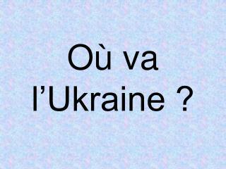 Où va l'Ukraine ?