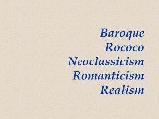 Baroque Rococo Neoclassicism Romanticism Realism