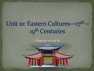 Unit 10: Eastern Cultures�17 th  � 19 th  Centuries