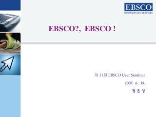 ?  11 ?  EBSCO User Seminar 2007.  6 . 15.  ? ? ?