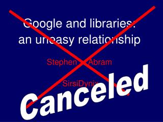 Google and libraries: an uneasy relationship  Stephen     Abram   SirsiDynix