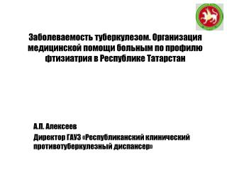 А.П. Алексеев Директор ГАУЗ «Республиканский клинический противотуберкулезный диспансер»