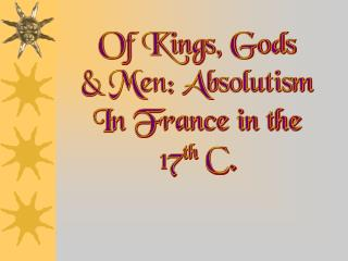 Of Kings, Gods  & Men: Absolutism  In France in the  17 th  C.