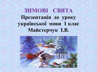 ЗИМОВІ   СВЯТА Презентація  до  уроку  української  мови  1 клас Майстерчук   І.В.