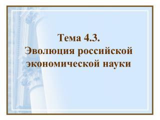 Тема  4 . 3 .  Эволюция российской  экономической науки